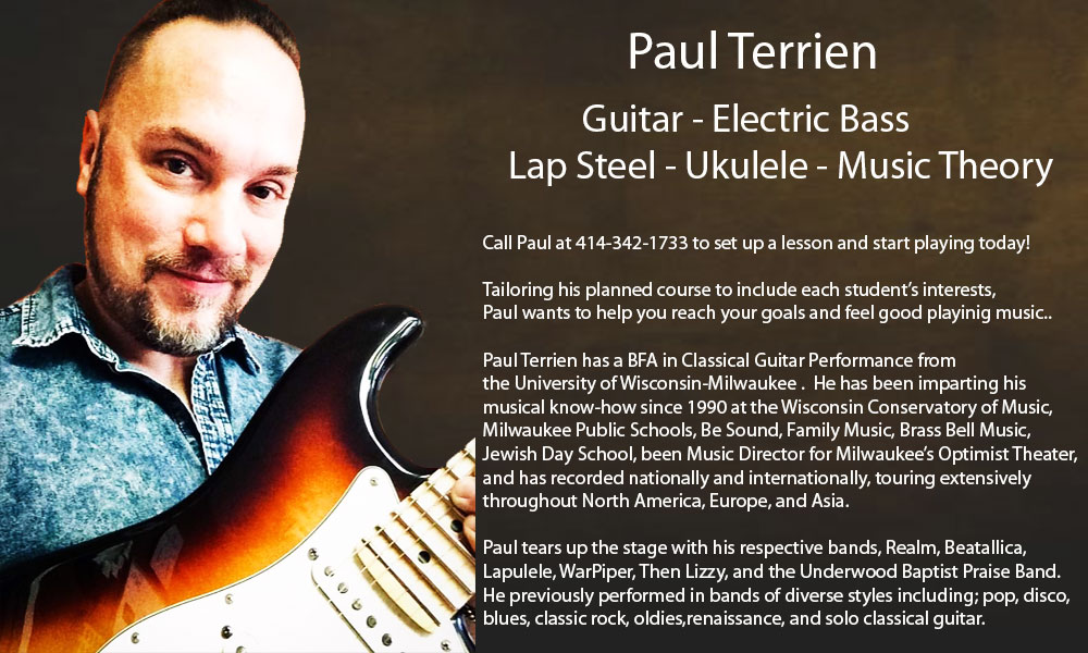 Paul Terrien          Guitar - Electric Bass    Lap Steel - Ukulele - Music Theory  Call Paul at 414-342-1733 to set up a lesson and start playing today!  Tailoring his planned course to include each student's interests,  Paul wants to help you reach your goals and feel good playinig music..  Paul Terrien has a BFA in Classical Guitar Performance from  the University of Wisconsin-Milwaukee .  He has been imparting his musical know-how since 1990 at the Wisconsin Conservatory of Music,  Milwaukee Public Schools, Be Sound, Family Music, Brass Bell Music, Jewish Day School, been Music Director for Milwaukee's Optimist Theater,  and has recorded nationally and internationally, touring extensively  throughout North America, Europe, and Asia.  Paul tears up the stage with his respective bands, Realm, Beatallica, Lapulele, WarPiper, Then Lizzy, and the Underwood Baptist Praise Band. He previously performed in bands of diverse styles including; pop, disco, blues, classic rock, oldies,renaissance, and solo classical guitar.